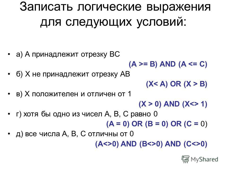 Записать логические выражения для следующих условий: а) А принадлежит отрезку ВС (А >= В) AND (A  0) AND (X 1) г) хотя бы одно из чисел А, В, С равно 0 (А = 0) OR (В = 0) OR (С = 0) д) все числа А, В, С отличны от 0 (А0) AND (В0) AND (C0)