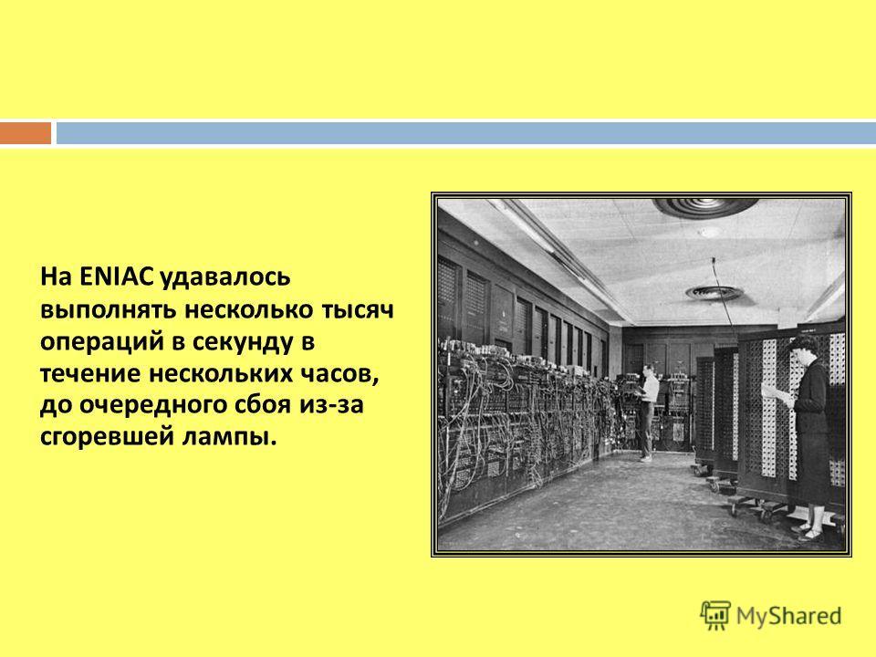 На ENIAC удавалось выполнять несколько тысяч операций в секунду в течение нескольких часов, до очередного сбоя из - за сгоревшей лампы.