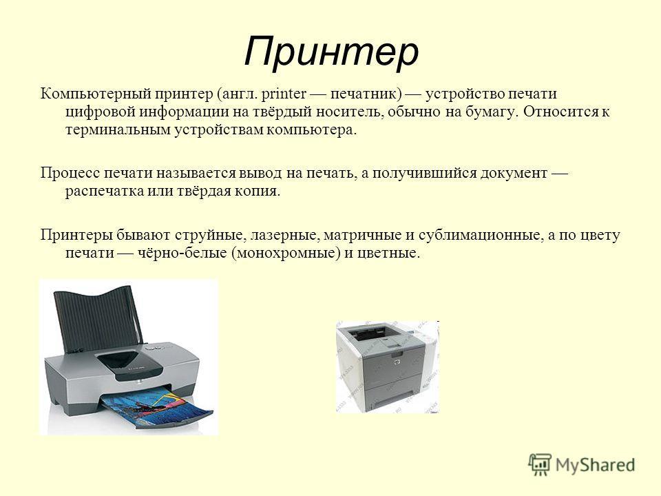 Принтер Компьютерный принтер (англ. printer печатник) устройство печати цифровой информации на твёрдый носитель, обычно на бумагу. Относится к терминальным устройствам компьютера. Процесс печати называется вывод на печать, а получившийся документ рас