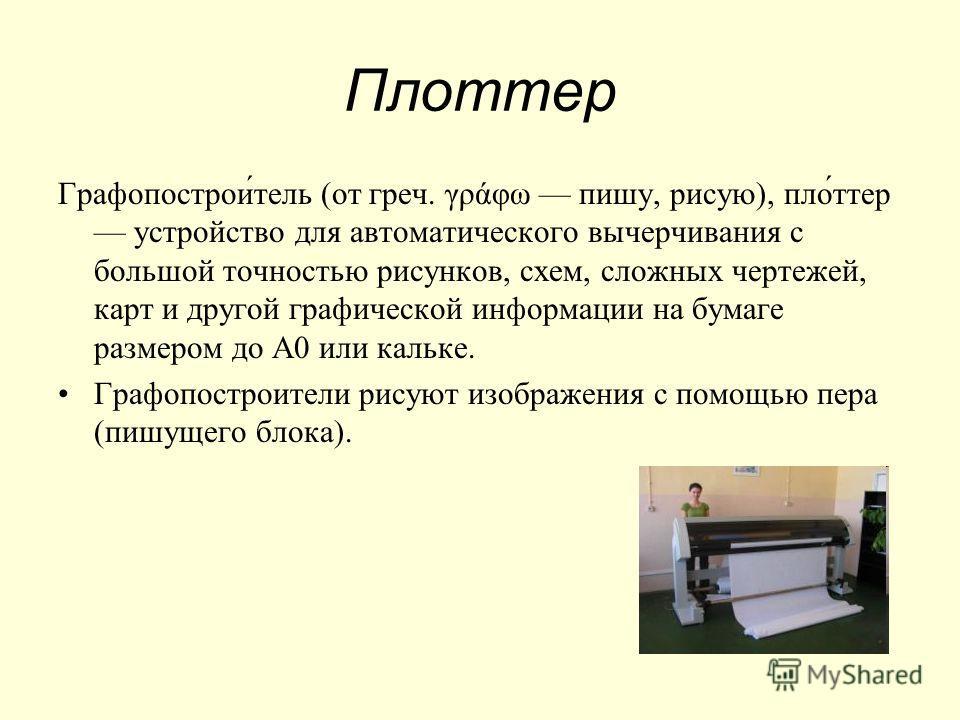 Плоттер Графопострои́тель (от греч. γράφω пишу, рисую), пло́ттер устройство для автоматического вычерчивания с большой точностью рисунков, схем, сложных чертежей, карт и другой графической информации на бумаге размером до A0 или кальке. Графопостроит