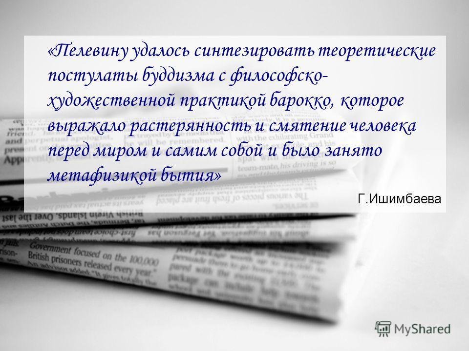«Пелевину удалось синтезировать теоретические постулаты буддизма с философско- художественной практикой барокко, которое выражало растерянность и смятение человека перед миром и самим собой и было занято метафизикой бытия» Г.Ишимбаева