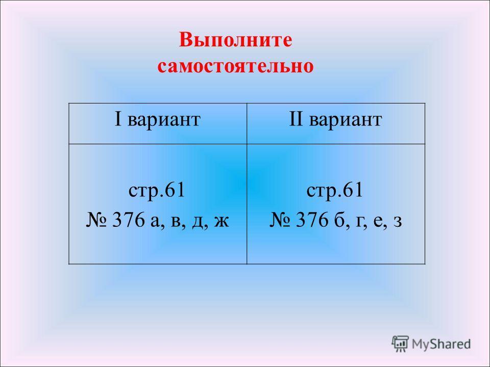 Выполните самостоятельно I вариантII вариант стр.61 376 а, в, д, ж стр.61 376 б, г, е, з
