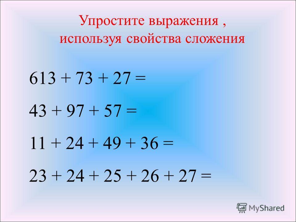 613 + 73 + 27 = 43 + 97 + 57 = 11 + 24 + 49 + 36 = 23 + 24 + 25 + 26 + 27 = Упростите выражения, используя свойства сложения