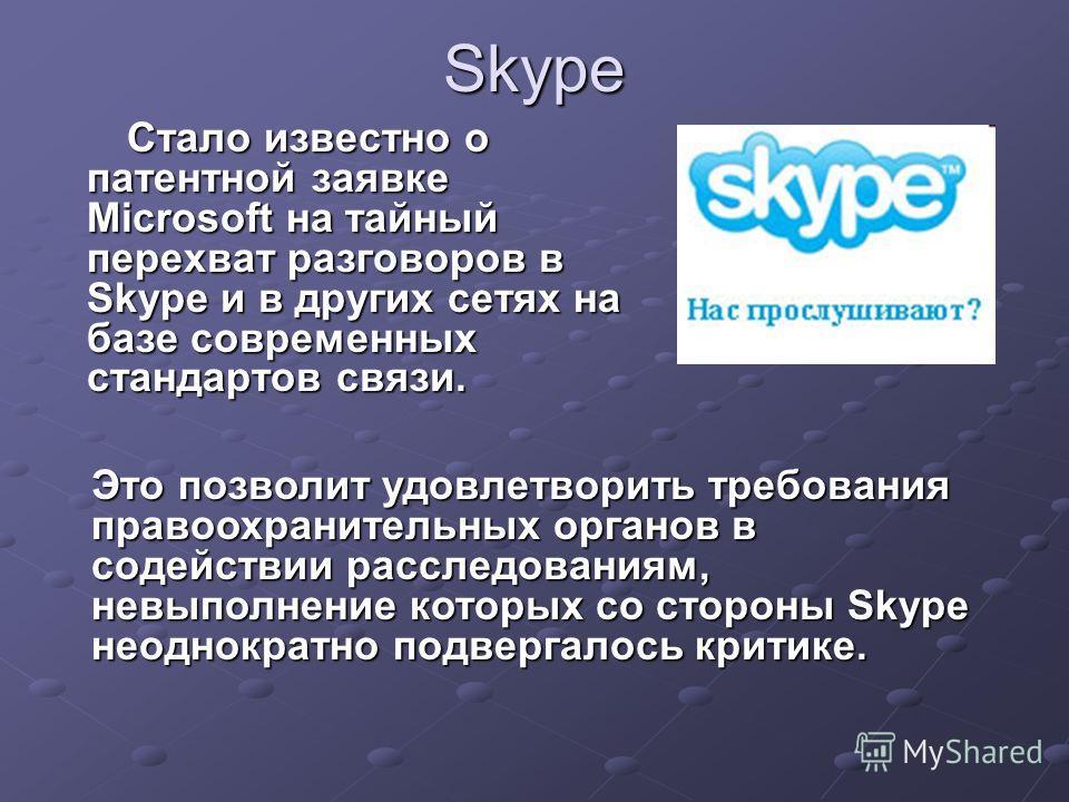 Skype Стало известно о патентной заявке Microsoft на тайный перехват разговоров в Skype и в других сетях на базе современных стандартов связи. Стало известно о патентной заявке Microsoft на тайный перехват разговоров в Skype и в других сетях на базе