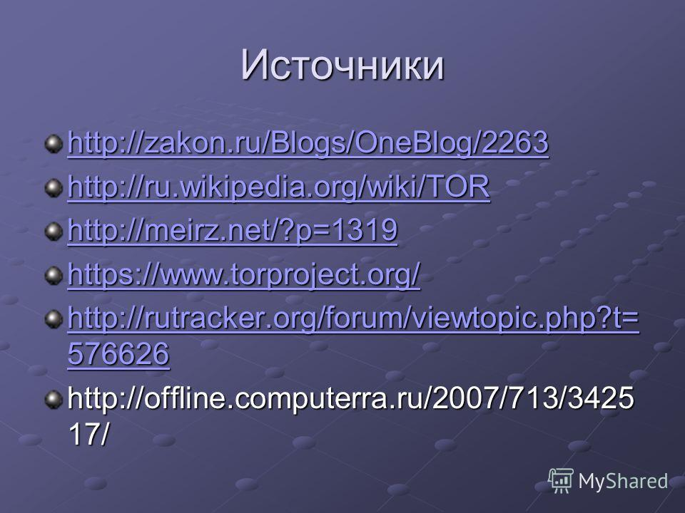 Источники http://zakon.ru/Blogs/OneBlog/2263 http://ru.wikipedia.org/wiki/TOR http://meirz.net/?p=1319 https://www.torproject.org/ http://rutracker.org/forum/viewtopic.php?t= 576626 http://rutracker.org/forum/viewtopic.php?t= 576626 http://offline.co