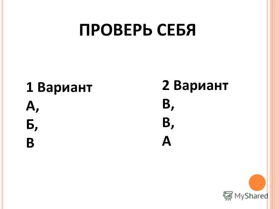 ПРОВЕРЬ СЕБЯ 1 Вариант А, Б, В 2 Вариант В, А
