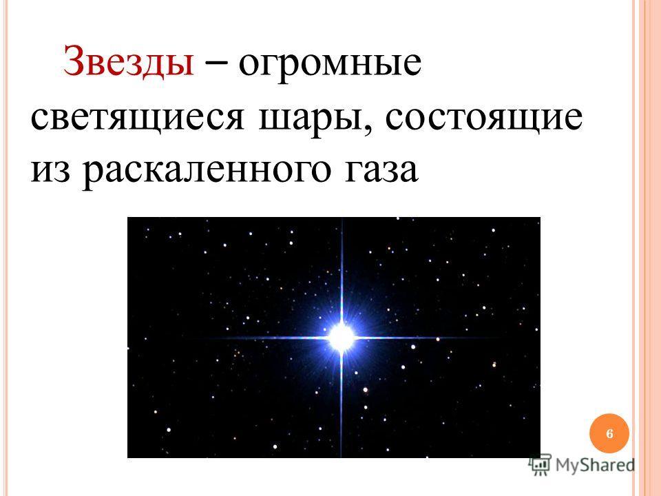 6 Звезды – огромные светящиеся шары, состоящие из раскаленного газа