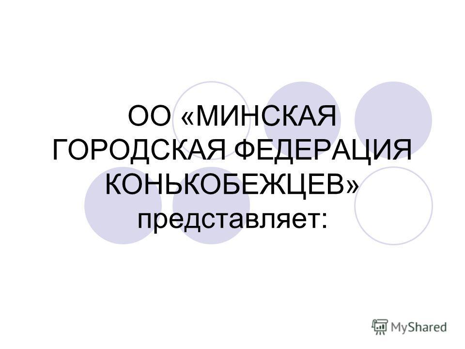 ОО «МИНСКАЯ ГОРОДСКАЯ ФЕДЕРАЦИЯ КОНЬКОБЕЖЦЕВ» представляет: