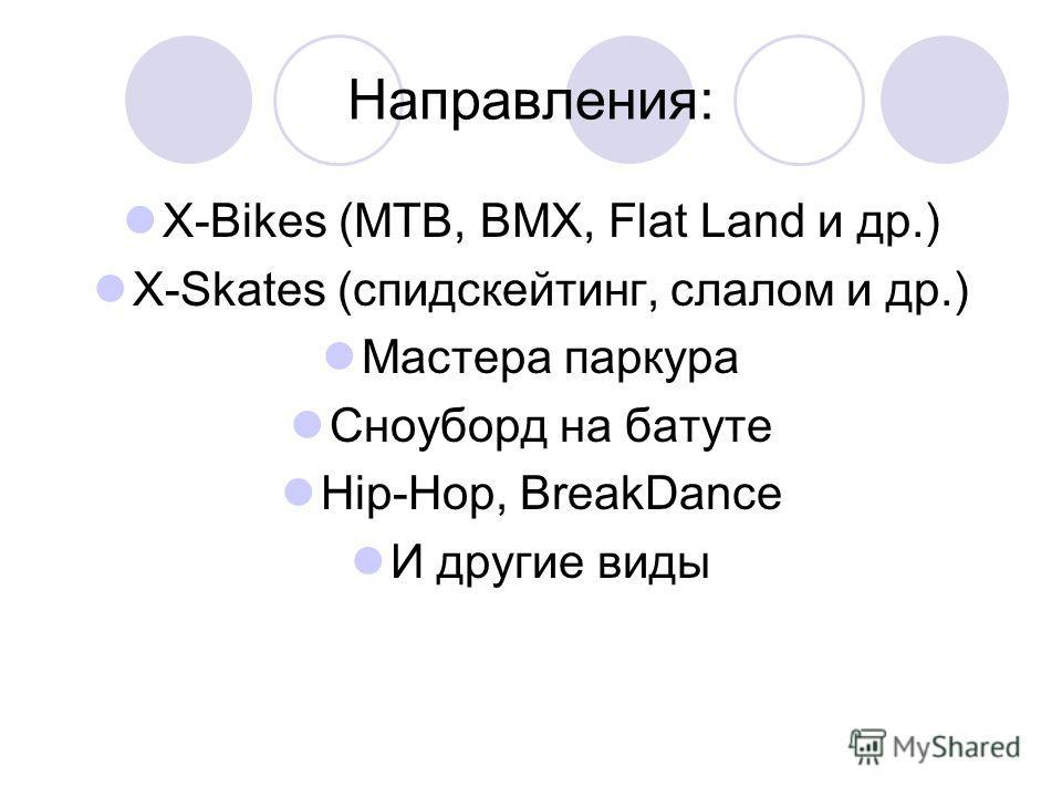 Направления: X-Bikes (MTB, BMX, Flat Land и др.) X-Skates (спидскейтинг, слалом и др.) Мастера паркура Сноуборд на батуте Hip-Hop, BreakDance И другие виды
