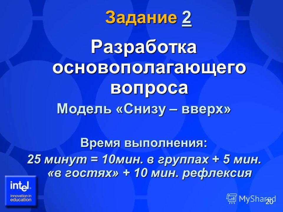 20 Задание 2 2 Разработка основополагающего вопроса Модель «Снизу – вверх» Время выполнения: 25 минут = 10мин. в группах + 5 мин. «в гостях» + 10 мин. рефлексия