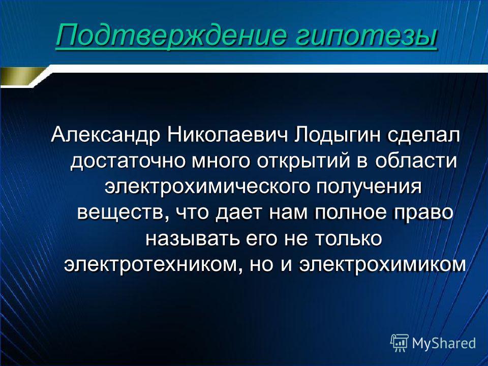 Подтверждение гипотезы Александр Николаевич Лодыгин сделал достаточно много открытий в области электрохимического получения веществ, что дает нам полное право называть его не только электротехником, но и электрохимиком