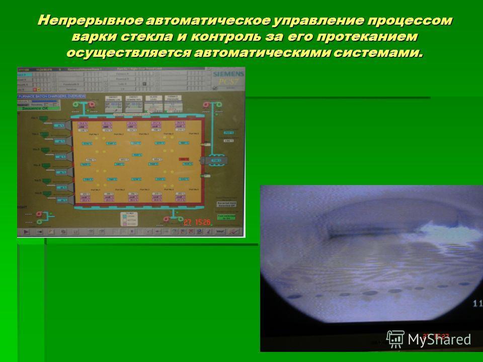 Непрерывное автоматическое управление процессом варки стекла и контроль за его протеканием осуществляется автоматическими системами.