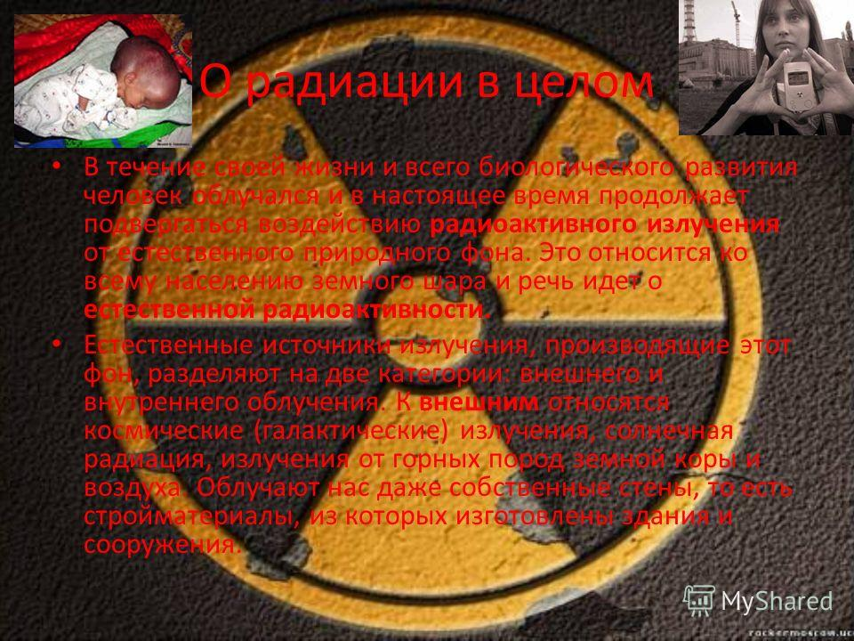 О радиации в целом В течение своей жизни и всего биологического развития человек облучался и в настоящее время продолжает подвергаться воздействию радиоактивного излучения от естественного природного фона. Это относится ко всему населению земного шар