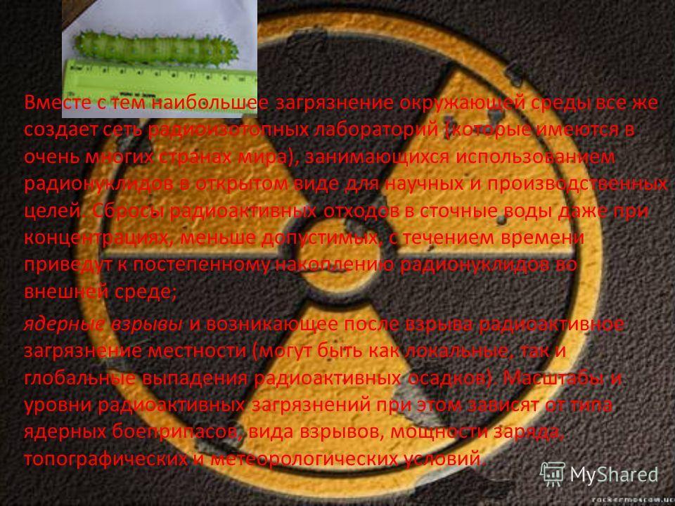 Вместе с тем наибольшее загрязнение окружающей среды все же создает сеть радиоизотопных лабораторий (которые имеются в очень многих странах мира), занимающихся использованием радионуклидов в открытом виде для научных и производственных целей. Сбросы