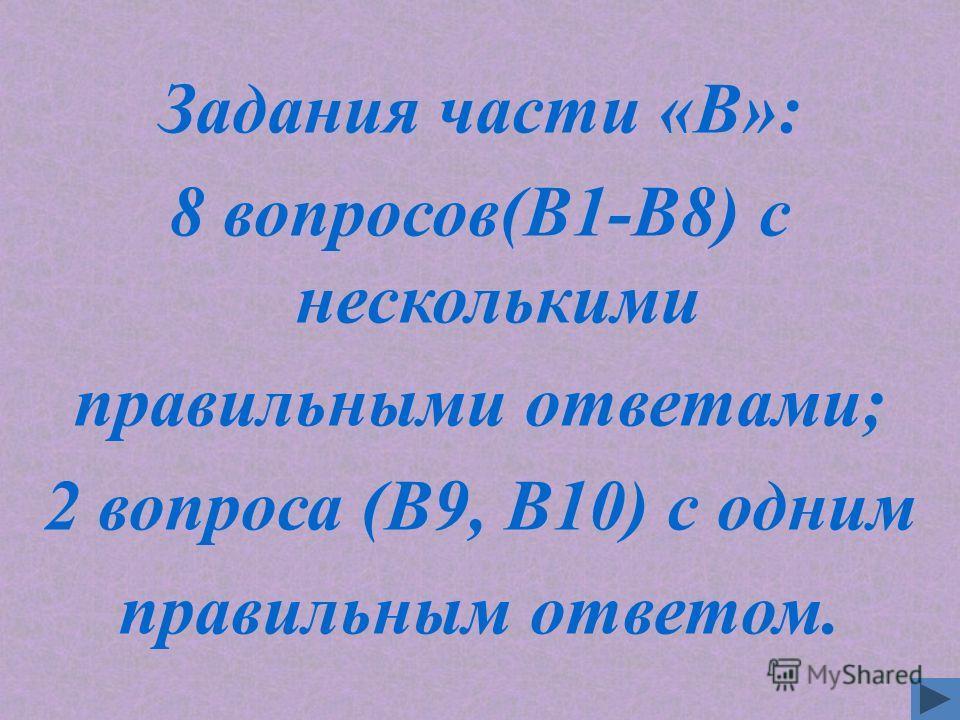 Задания части «B»: 8 вопросов(В1-В8) с несколькими правильными ответами; 2 вопроса (В9, В10) с одним правильным ответом.