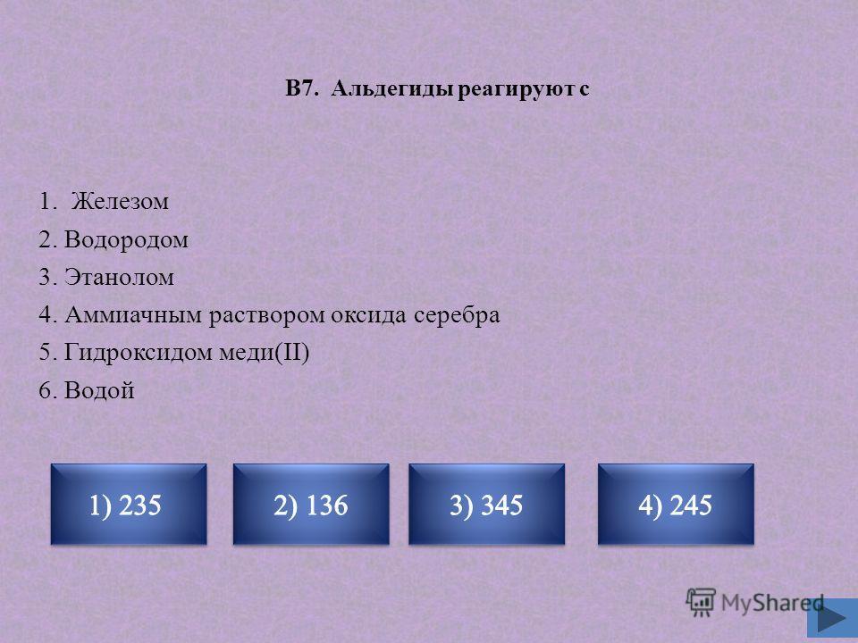 В7. Альдегиды реагируют с 1. Железом 2. Водородом 3. Этанолом 4. Аммиачным раствором оксида серебра 5. Гидроксидом меди(II) 6. Водой Неверно Верно Неверно