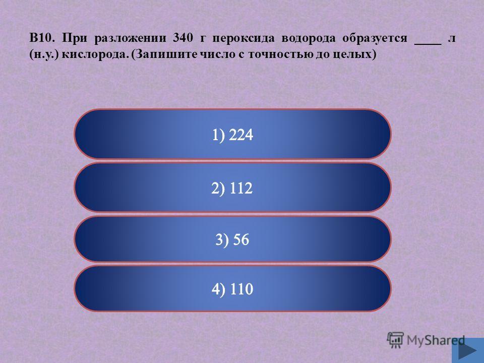 Верно Неверно В10. При разложении 340 г пероксида водорода образуется ____ л (н.у.) кислорода. (Запишите число с точностью до целых)