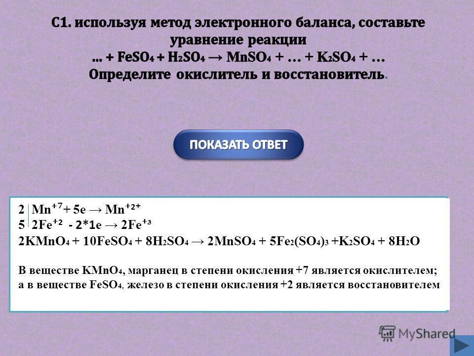2 Mn + 5e Mn 2 5 2Fe 2 - 2*1 e 2Fe ³ 2KMnO 4 + 10FeSO 4 + 8H 2 SO 4 2MnSO 4 + 5Fe 2 (SO 4 ) 3 +K 2 SO 4 + 8H 2 O В веществе KMnO 4, марганец в степени окисления +7 является окислителем; а в веществе FeSO 4, железо в степени окисления +2 является восс