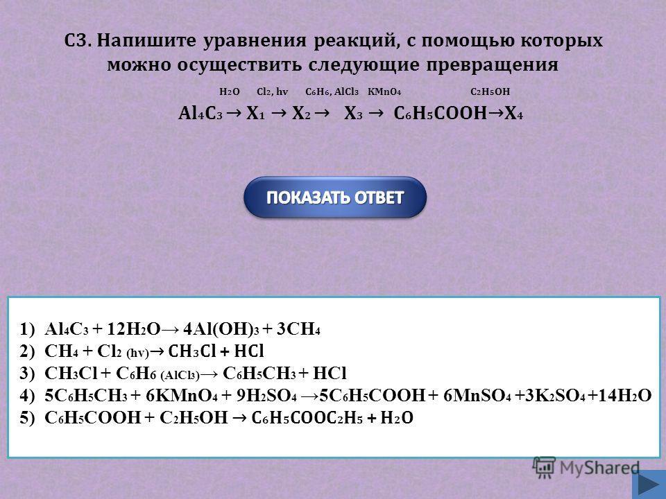 1)Al 4 C 3 + 12H 2 O 4Al(OH) 3 + 3CH 4 2)CH 4 + Cl 2 (hv) CH 3 Cl + HCl 3)CH 3 Cl + C 6 H 6 (AlCl 3 ) C 6 H 5 CH 3 + HCl 4)5C 6 H 5 CH 3 + 6KMnO 4 + 9H 2 SO 4 5C 6 H 5 COOH + 6MnSO 4 +3K 2 SO 4 +14H 2 O 5)C 6 H 5 COOH + C 2 H 5 OH C 6 H 5 COOC 2 H 5