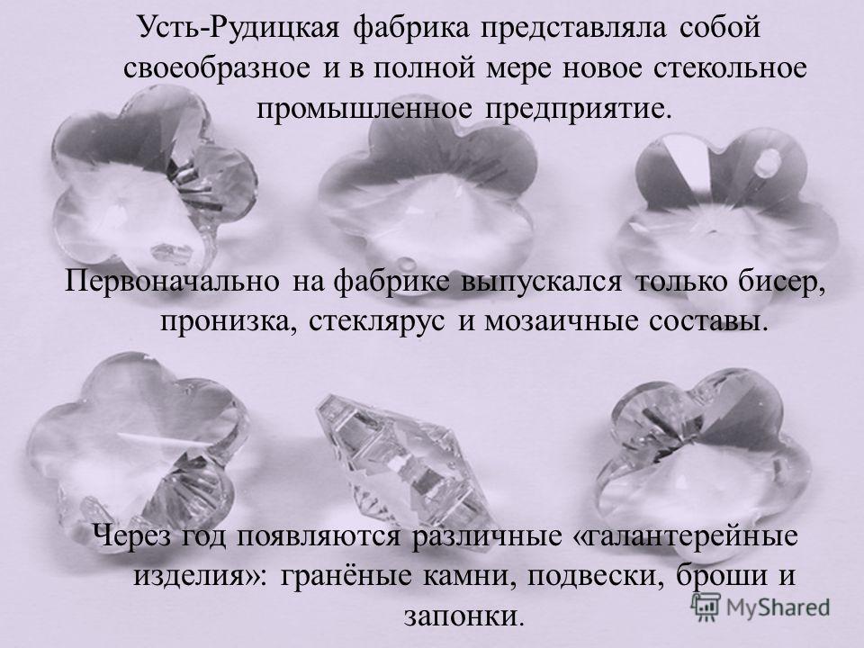 Усть - Рудицкая фабрика представляла собой своеобразное и в полной мере новое стекольное промышленное предприятие. Первоначально на фабрике выпускался только бисер, пронизка, стеклярус и мозаичные составы. Через год появляются различные « галантерейн