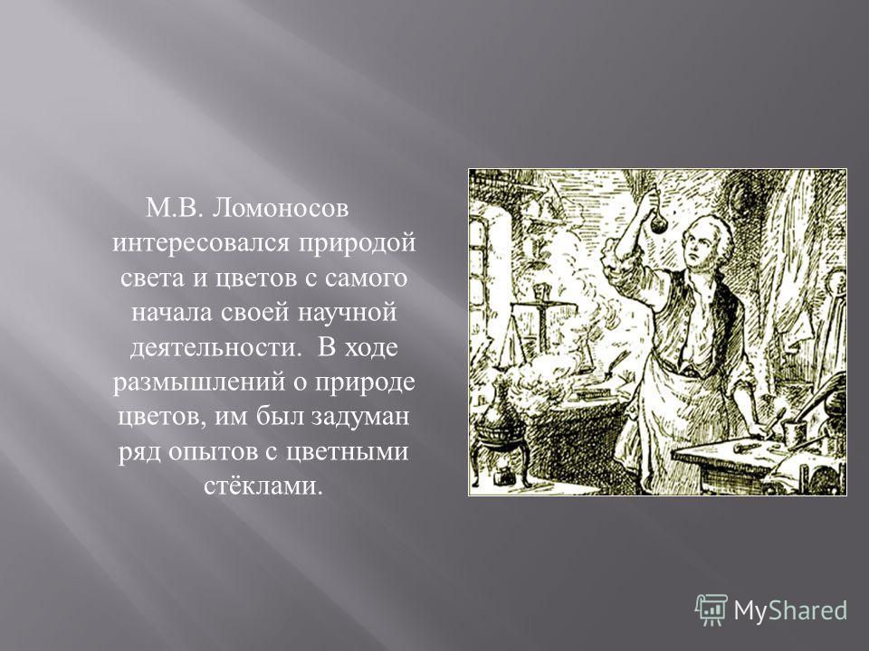 М. В. Ломоносов интересовался природой света и цветов с самого начала своей научной деятельности. В ходе размышлений о природе цветов, им был задуман ряд опытов с цветными стёклами.