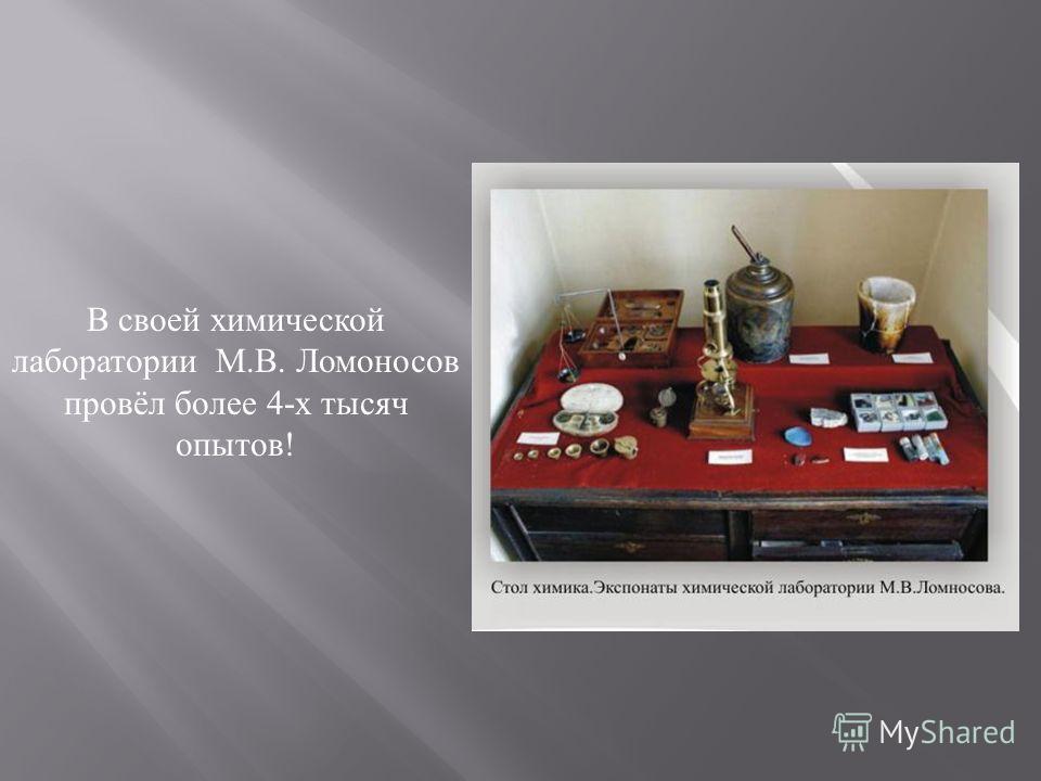 В своей химической лаборатории М. В. Ломоносов провёл более 4- х тысяч опытов !