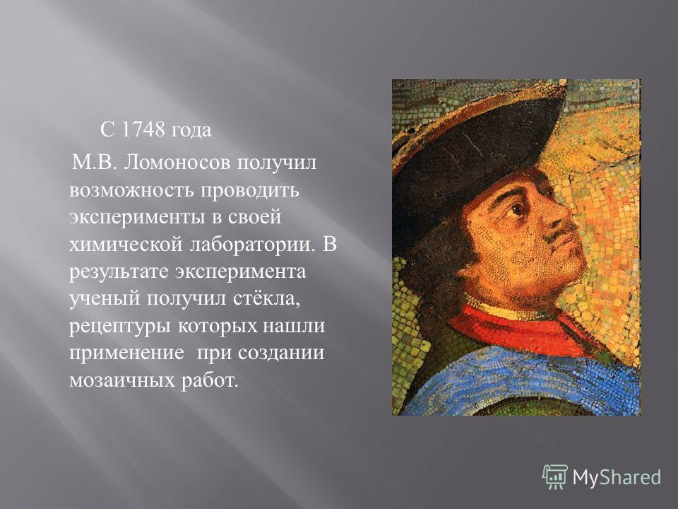 С 1748 года М. В. Ломоносов получил возможность проводить эксперименты в своей химической лаборатории. В результате эксперимента ученый получил стёкла, рецептуры которых нашли применение при создании мозаичных работ.
