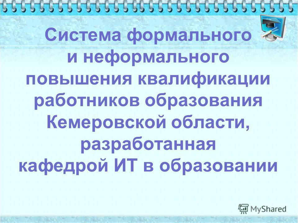 Система формального и неформального повышения квалификации работников образования Кемеровской области, разработанная кафедрой ИТ в образовании