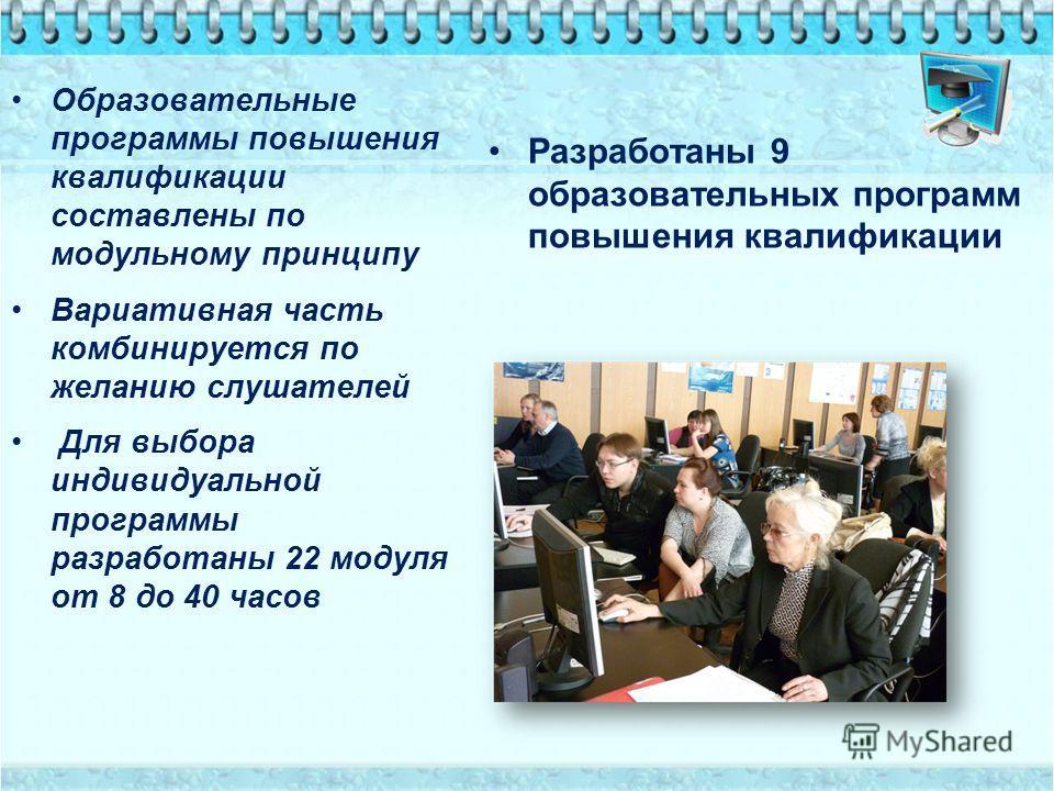 Образовательные программы повышения квалификации составлены по модульному принципу Вариативная часть комбинируется по желанию слушателей Для выбора индивидуальной программы разработаны 22 модуля от 8 до 40 часов Разработаны 9 образовательных программ