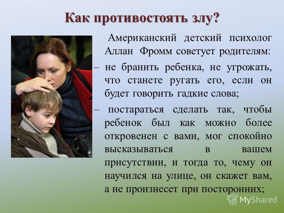 Как противостоять злу? Американский детский психолог Аллан Фромм советует родителям: – не бранить ребенка, не угрожать, что станете ругать его, если он будет говорить гадкие слова; – постараться сделать так, чтобы ребенок был как можно более откровен