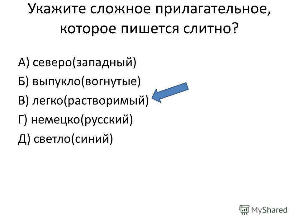 Укажите сложное прилагательное, которое пишется слитно? А) северо(западный) Б) выпукло(вогнутые) В) легко(растворимый) Г) немецко(русский) Д) светло(синий)
