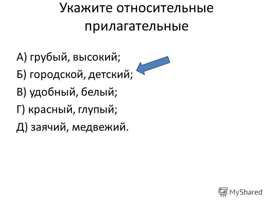 Укажите относительные прилагательные А) грубый, высокий; Б) городской, детский; В) удобный, белый; Г) красный, глупый; Д) заячий, медвежий.