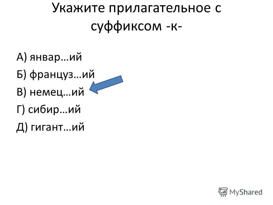 Укажите прилагательное с суффиксом -к- А) январ…ий Б) француз…ий В) немец…ий Г) сибир…ий Д) гигант…ий