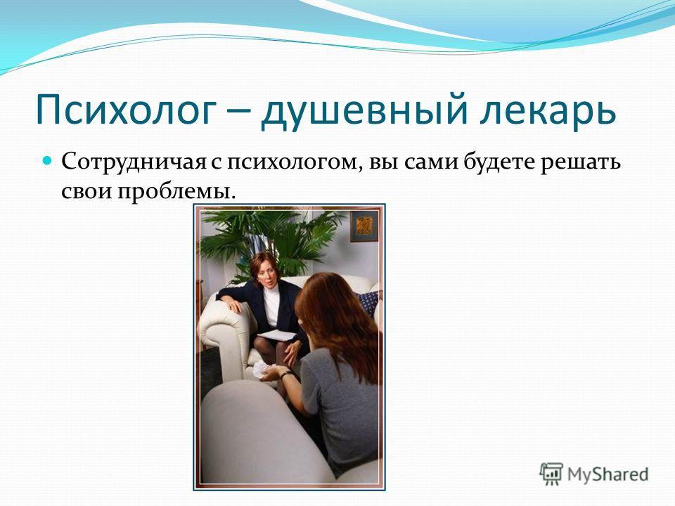 Психолог – душевный лекарь Сотрудничая с психологом, вы сами будете решать свои проблемы.