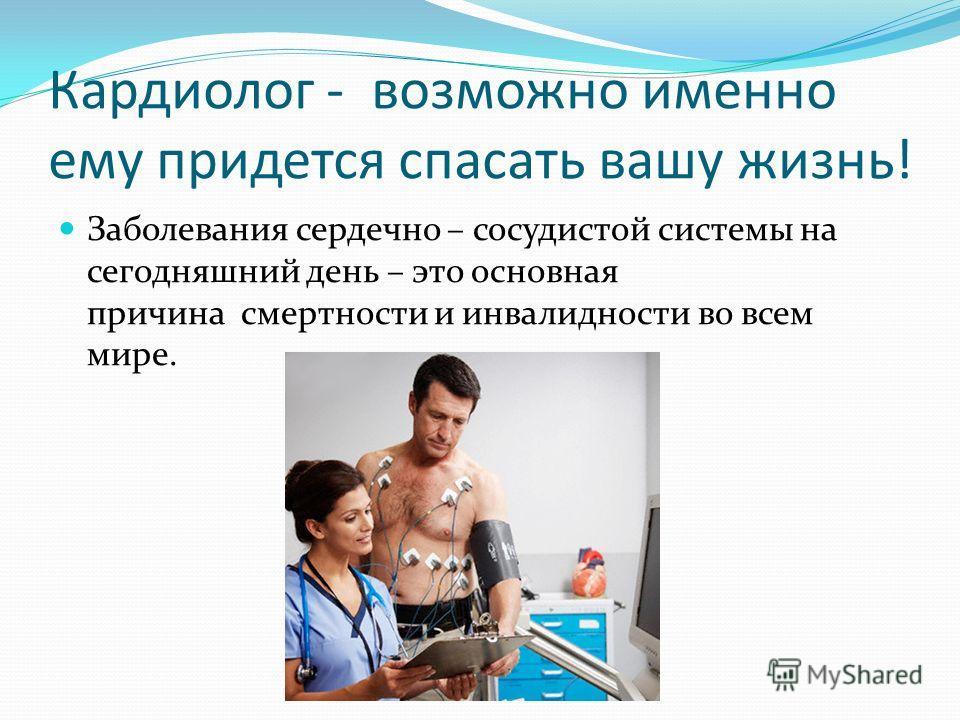 Кардиолог - возможно именно ему придется спасать вашу жизнь! Заболевания сердечно – сосудистой системы на сегодняшний день – это основная причина смертности и инвалидности во всем мире.