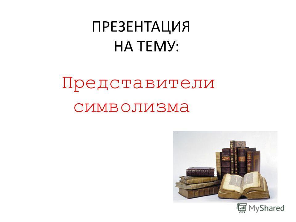 ПРЕЗЕНТАЦИЯ НА ТЕМУ: Представители символизма