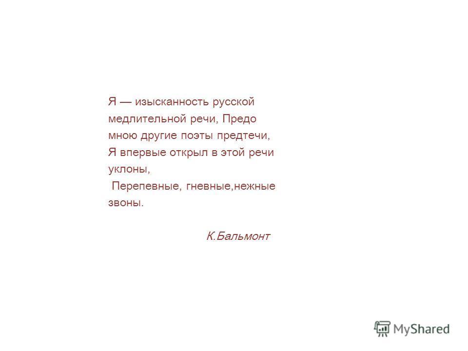 Я изысканность русской медлительной речи, Предо мною другие поэты предтечи, Я впервые открыл в этой речи уклоны, Перепевные, гневные,нежные звоны. К.Бальмонт