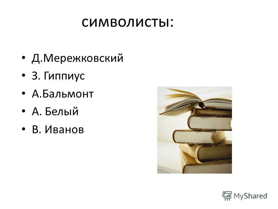 символисты: Д.Мережковский З. Гиппиус А.Бальмонт А. Белый В. Иванов