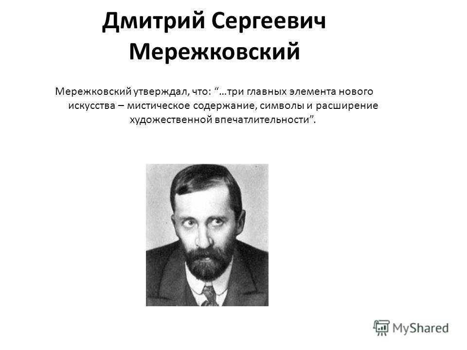 Дмитрий Сергеевич Мережковский Мережковский утверждал, что: …три главных элемента нового искусства – мистическое содержание, символы и расширение художественной впечатлительности.