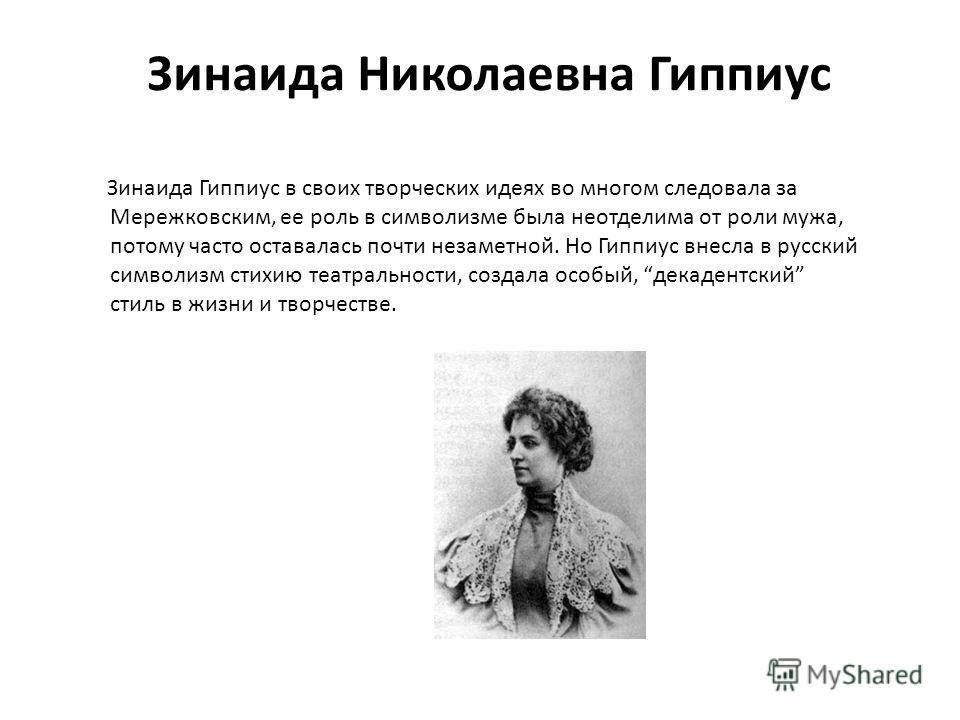 Зинаида Николаевна Гиппиус Зинаида Гиппиус в своих творческих идеях во многом следовала за Мережковским, ее роль в символизме была неотделима от роли мужа, потому часто оставалась почти незаметной. Но Гиппиус внесла в русский символизм стихию театрал