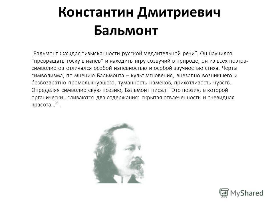 Константин Дмитриевич Бальмонт Бальмонт жаждал изысканности русской медлительной речи. Он научился превращать тоску в напев и находить игру созвучий в природе, он из всех поэтов- символистов отличался особой напевностью и особой звучностью стиха. Чер