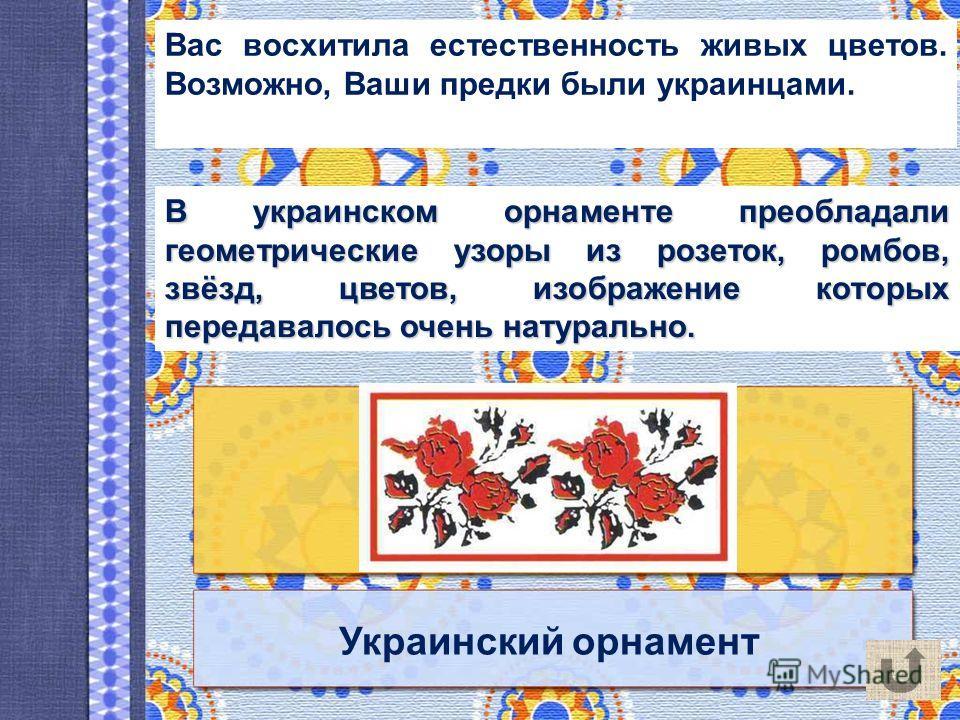 Украинский орнамент Вас восхитила естественность живых цветов. Возможно, Ваши предки были украинцами. В украинском орнаменте преобладали геометрические узоры из розеток, ромбов, звёзд, цветов, изображение которых передавалось очень натурально. В укра