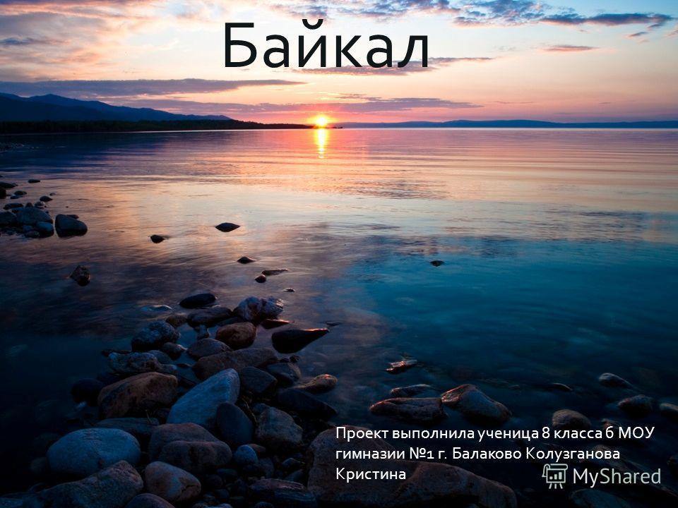 Байкал Проект выполнила ученица 8 класса б МОУ гимназии 1 г. Балаково Колузганова Кристина