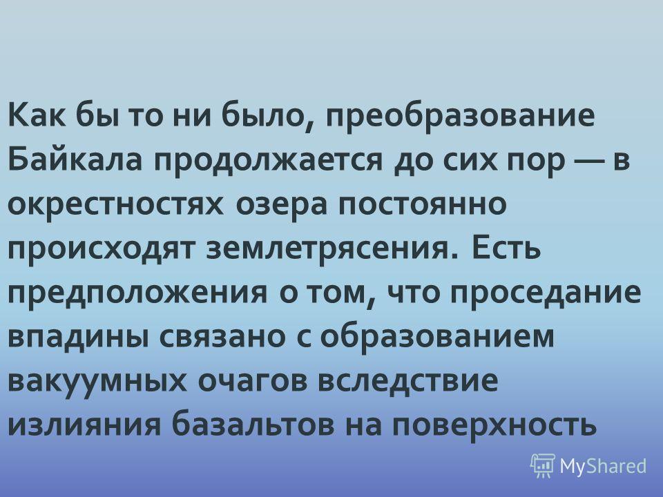 Как бы то ни было, преобразование Байкала продолжается до сих пор в окрестностях озера постоянно происходят землетрясения. Есть предположения о том, что проседание впадины связано с образованием вакуумных очагов вследствие излияния базальтов на повер