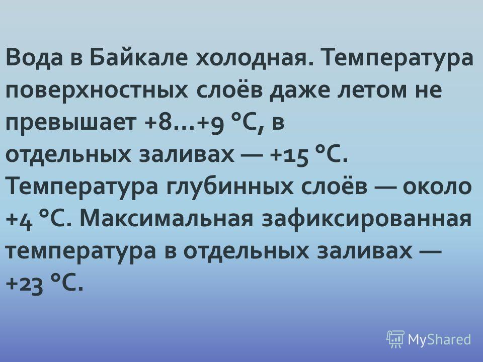 Вода в Байкале холодная. Температура поверхностных слоёв даже летом не превышает +8…+9 °C, в отдельных заливах +15 °C. Температура глубинных слоёв около +4 °C. Максимальная зафиксированная температура в отдельных заливах +23 °C.
