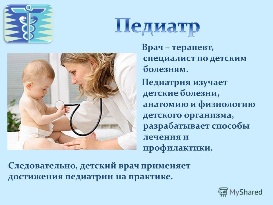 Врач – терапевт, специалист по детским болезням. Педиатрия изучает детские болезни, анатомию и физиологию детского организма, разрабатывает способы лечения и профилактики. Следовательно, детский врач применяет достижения педиатрии на практике.