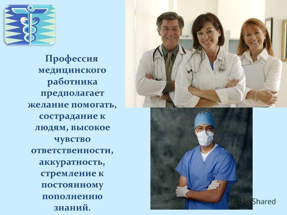 Профессия медицинского работника предполагает желание помогать, сострадание к людям, высокое чувство ответственности, аккуратность, стремление к постоянному пополнению знаний.