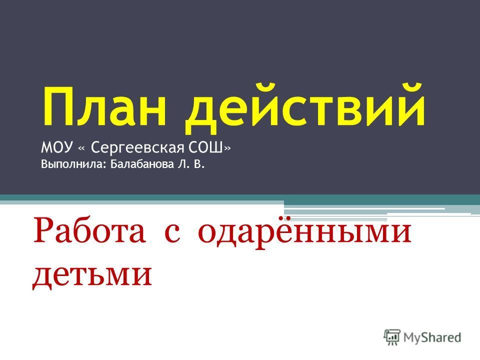 План действий МОУ « Сергеевская СОШ» Выполнила: Балабанова Л. В. Работа с одарёнными детьми