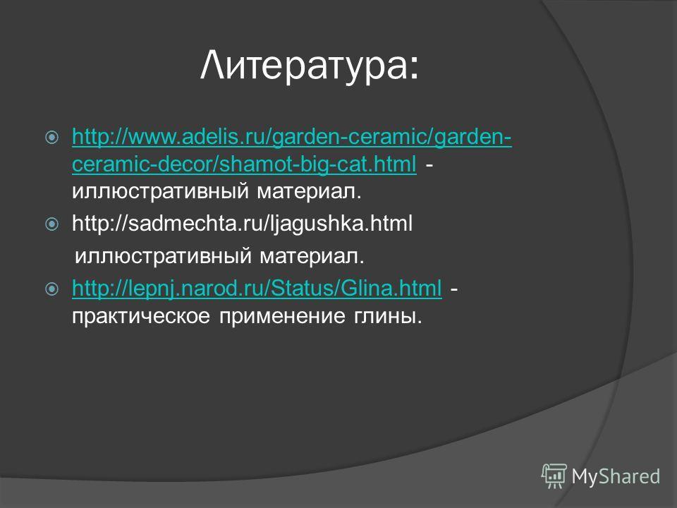 Литература: http://www.adelis.ru/garden-ceramic/garden- ceramic-decor/shamot-big-cat.html - иллюстративный материал. http://www.adelis.ru/garden-ceramic/garden- ceramic-decor/shamot-big-cat.html http://sadmechta.ru/ljagushka.html иллюстративный матер
