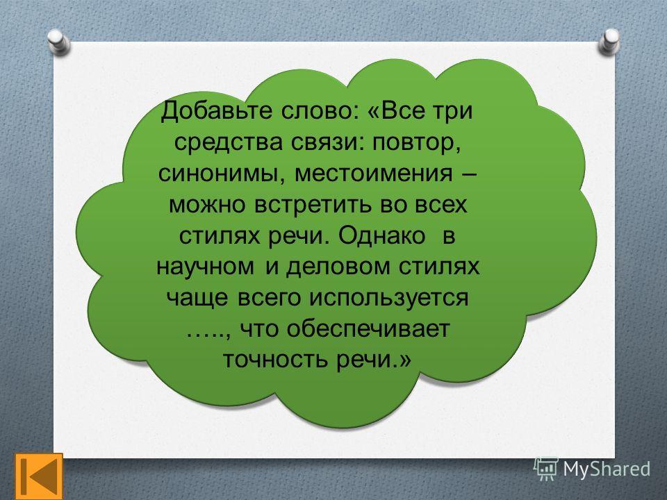 Добавьте слово: «Все три средства связи: повтор, синонимы, местоимения – можно встретить во всех стилях речи. Однако в научном и деловом стилях чаще всего используется ….., что обеспечивает точность речи.»